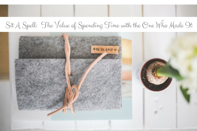 sit-a-spell-the-value-of-spending-time-with-the-one-who-made-it-1